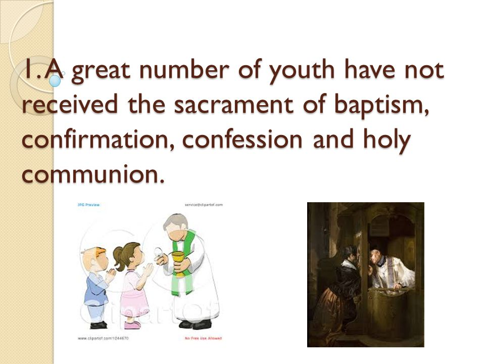 1. A great number of youth have not received the sacrament of baptism, confirmation, confession and holy communion.
