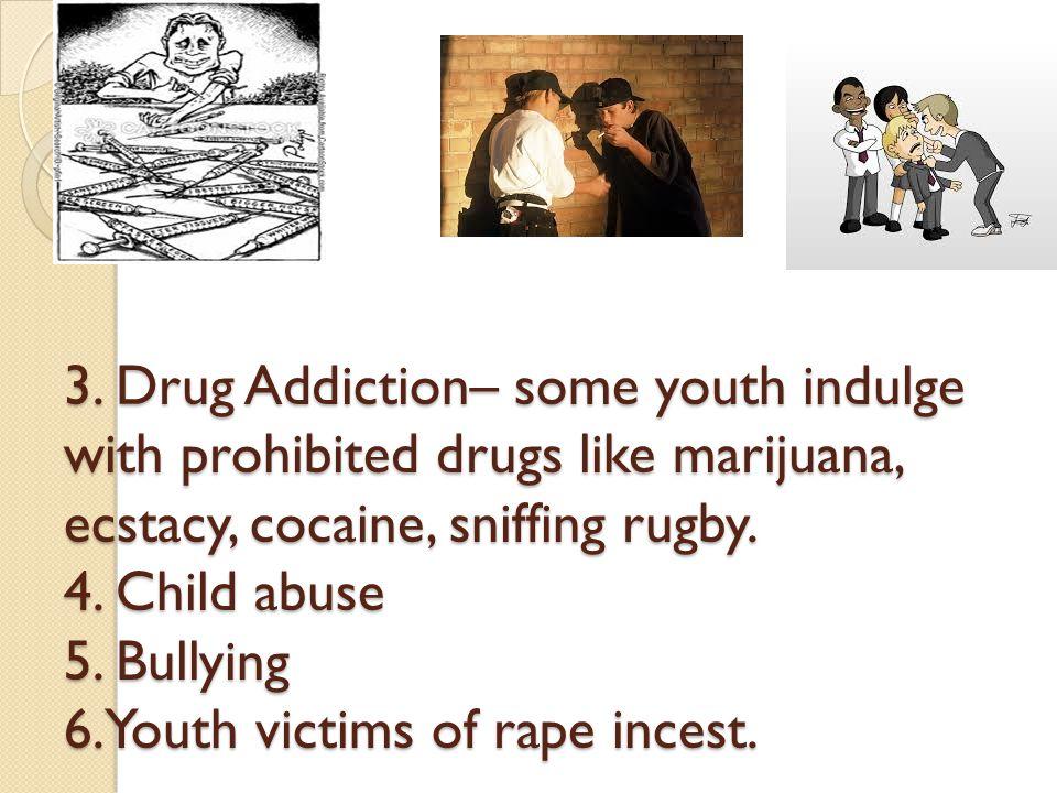 3. Drug Addiction– some youth indulge with prohibited drugs like marijuana, ecstacy, cocaine, sniffing rugby. 4. Child abuse 5. Bullying 6.Youth victi