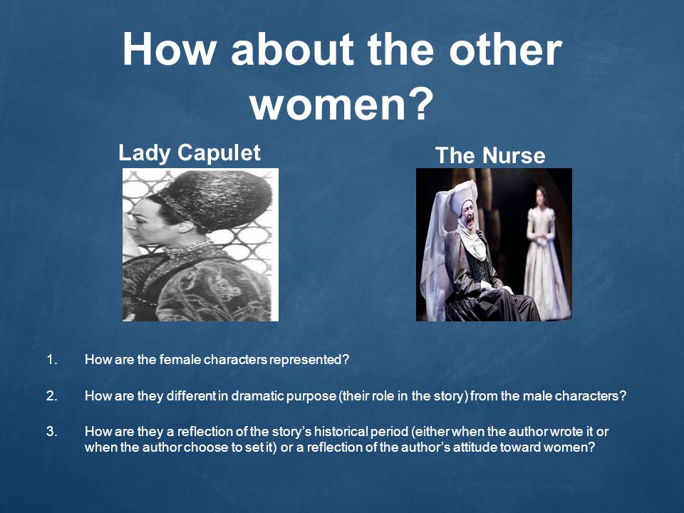 How about the other women.Lady Capulet The Nurse 1.How are the female characters represented.
