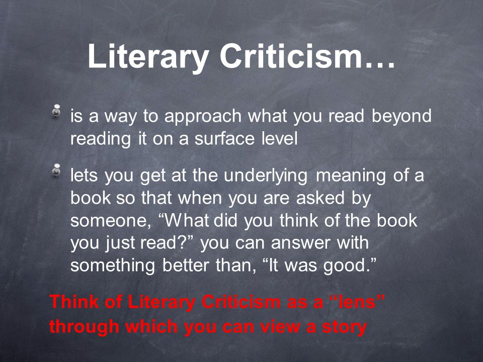Literary Criticism… is a way to approach what you read beyond reading it on a surface level lets you get at the underlying meaning of a book so that when you are asked by someone, What did you think of the book you just read? you can answer with something better than, It was good. Think of Literary Criticism as a lens through which you can view a story
