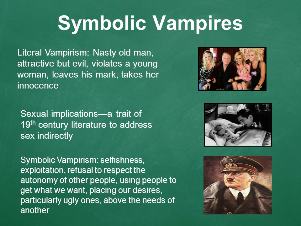 Symbolic Vampires Sexual implications—a trait of 19 th century literature to address sex indirectly Symbolic Vampirism: selfishness, exploitation, refusal to respect the autonomy of other people, using people to get what we want, placing our desires, particularly ugly ones, above the needs of another Literal Vampirism: Nasty old man, attractive but evil, violates a young woman, leaves his mark, takes her innocence
