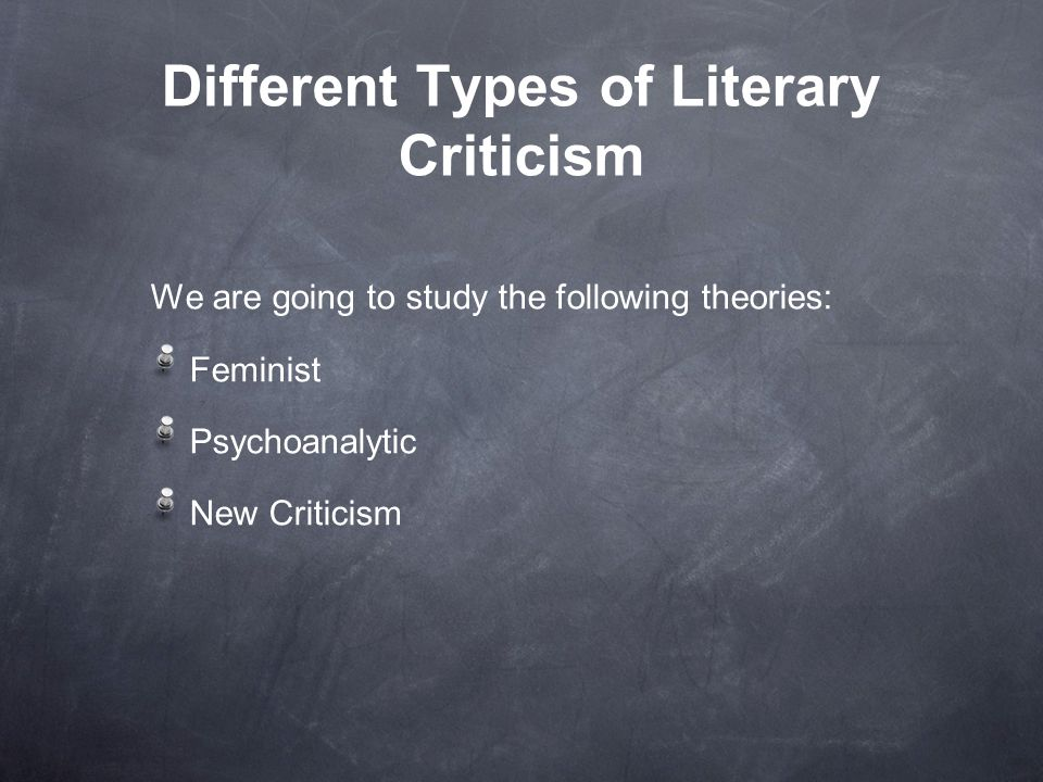 Different Types of Literary Criticism We are going to study the following theories: Feminist Psychoanalytic New Criticism
