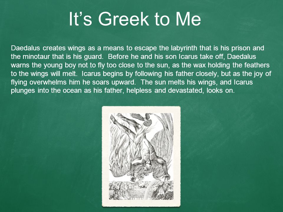It's Greek to Me Daedalus creates wings as a means to escape the labyrinth that is his prison and the minotaur that is his guard.