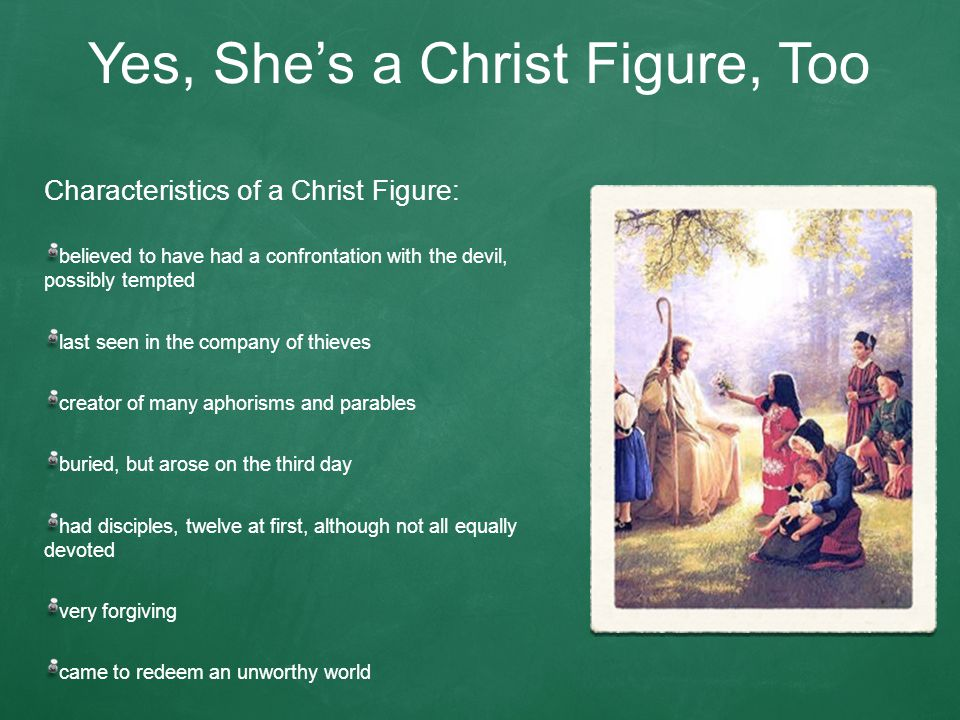 Yes, She's a Christ Figure, Too Characteristics of a Christ Figure: believed to have had a confrontation with the devil, possibly tempted last seen in the company of thieves creator of many aphorisms and parables buried, but arose on the third day had disciples, twelve at first, although not all equally devoted very forgiving came to redeem an unworthy world