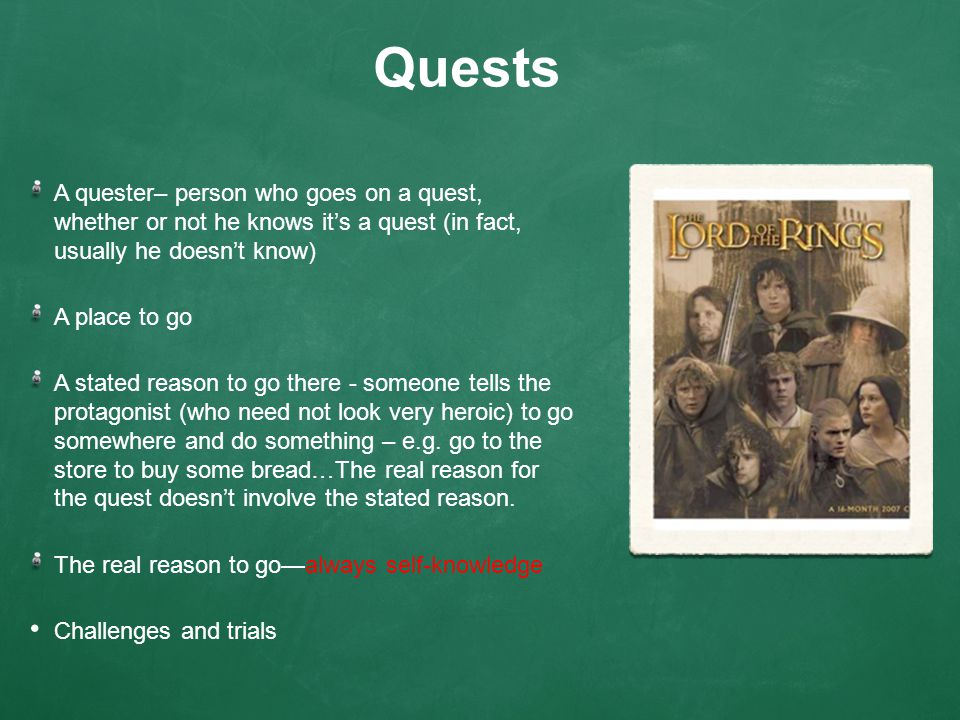 Quests A quester– person who goes on a quest, whether or not he knows it's a quest (in fact, usually he doesn't know) A place to go A stated reason to go there - someone tells the protagonist (who need not look very heroic) to go somewhere and do something – e.g.