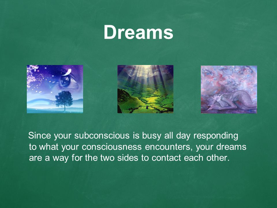 Dreams Since your subconscious is busy all day responding to what your consciousness encounters, your dreams are a way for the two sides to contact each other.