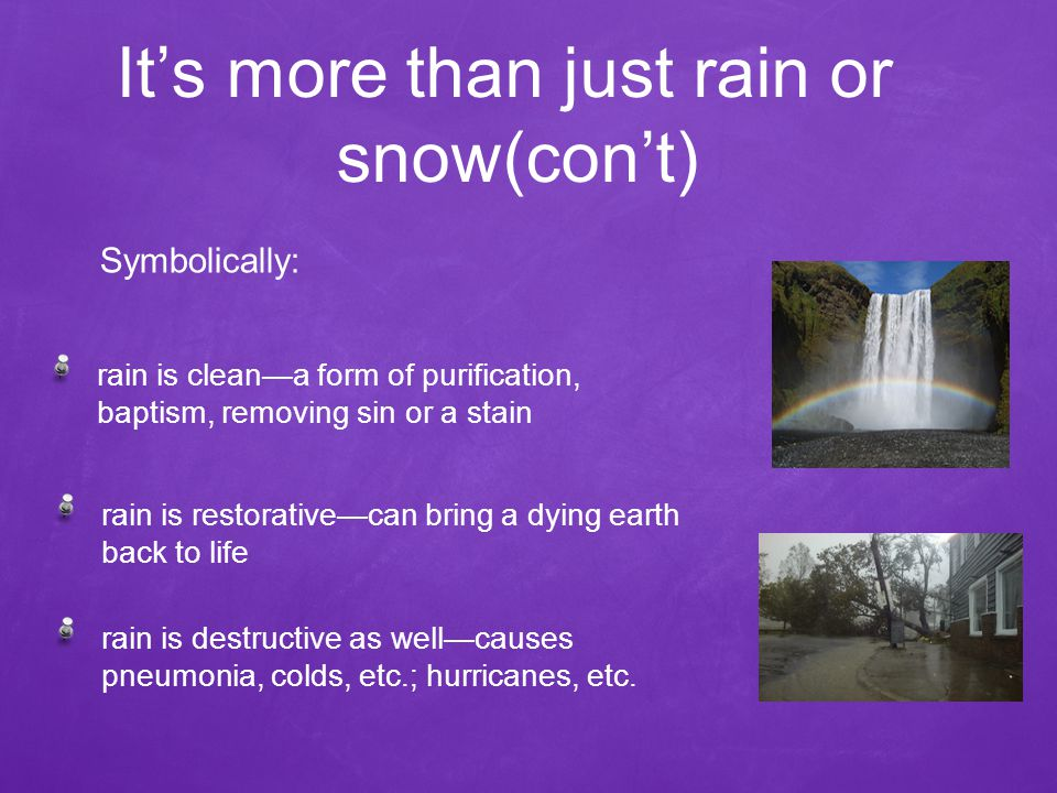 It's more than just rain or snow(con't) rain is clean—a form of purification, baptism, removing sin or a stain Symbolically: rain is restorative—can bring a dying earth back to life rain is destructive as well—causes pneumonia, colds, etc.; hurricanes, etc.