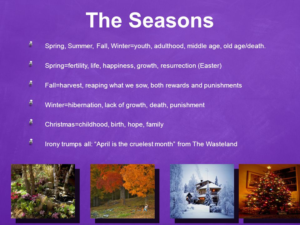 The Seasons Spring, Summer, Fall, Winter=youth, adulthood, middle age, old age/death.