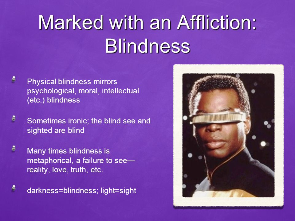 Marked with an Affliction: Blindness Physical blindness mirrors psychological, moral, intellectual (etc.) blindness Sometimes ironic; the blind see and sighted are blind Many times blindness is metaphorical, a failure to see— reality, love, truth, etc.
