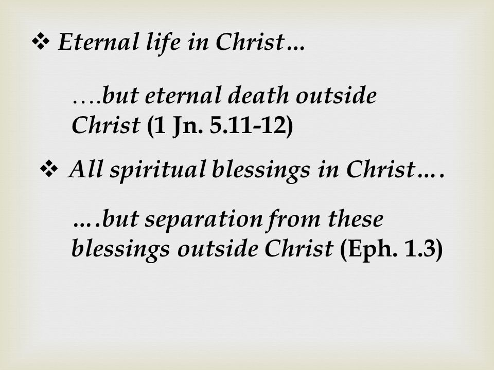  Eternal life in Christ… …. but eternal death outside Christ (1 Jn. 5.11-12)  All spiritual blessings in Christ…. ….but separation from these blessi