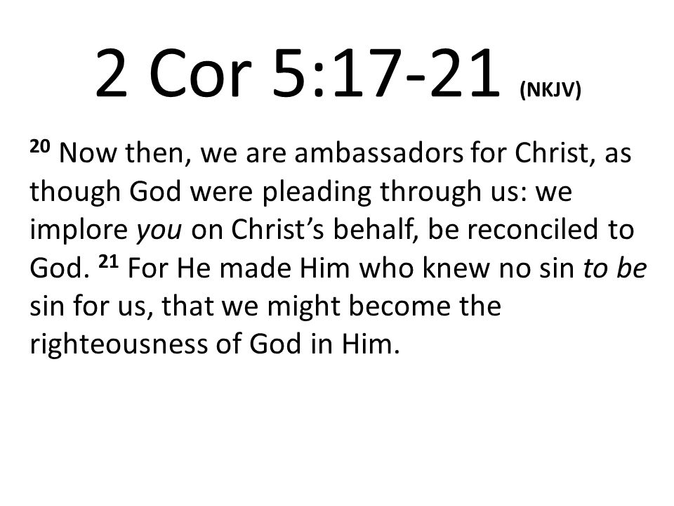 2 Cor 5:17-21 (NKJV) 20 Now then, we are ambassadors for Christ, as though God were pleading through us: we implore you on Christ's behalf, be reconciled to God.