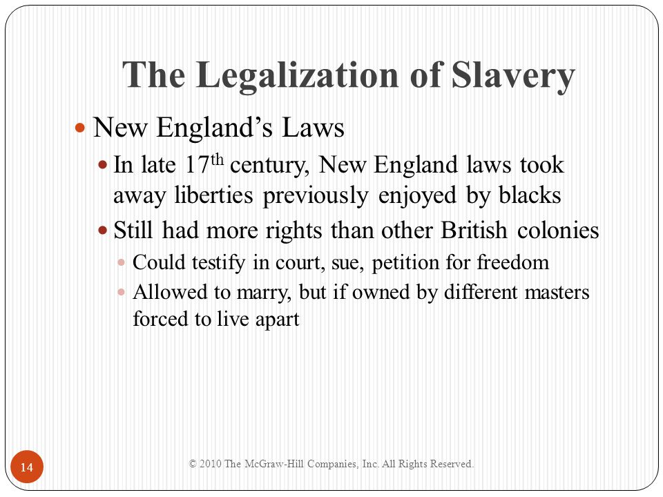 The Legalization of Slavery New England's Laws In late 17 th century, New England laws took away liberties previously enjoyed by blacks Still had more