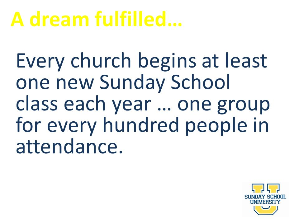 A dream fulfilled… Every church begins at least one new Sunday School class each year … one group for every hundred people in attendance.