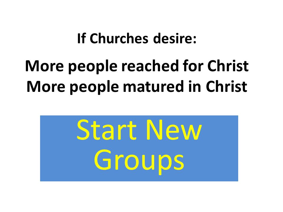 If Churches desire: More people reached for Christ More people matured in Christ Start New Groups