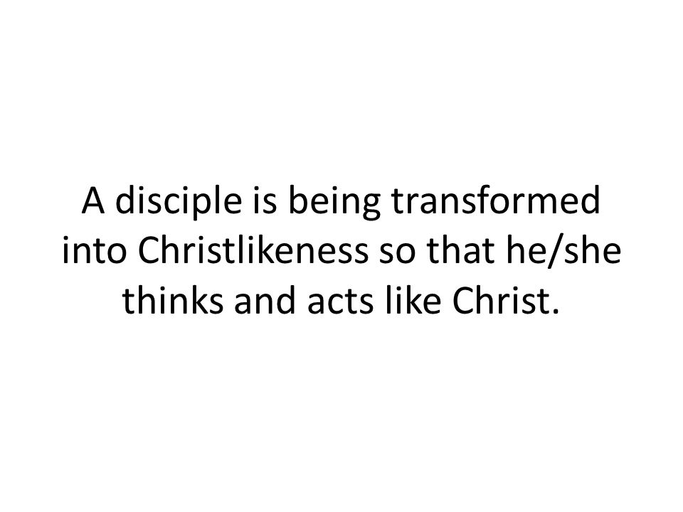 A disciple is being transformed into Christlikeness so that he/she thinks and acts like Christ.