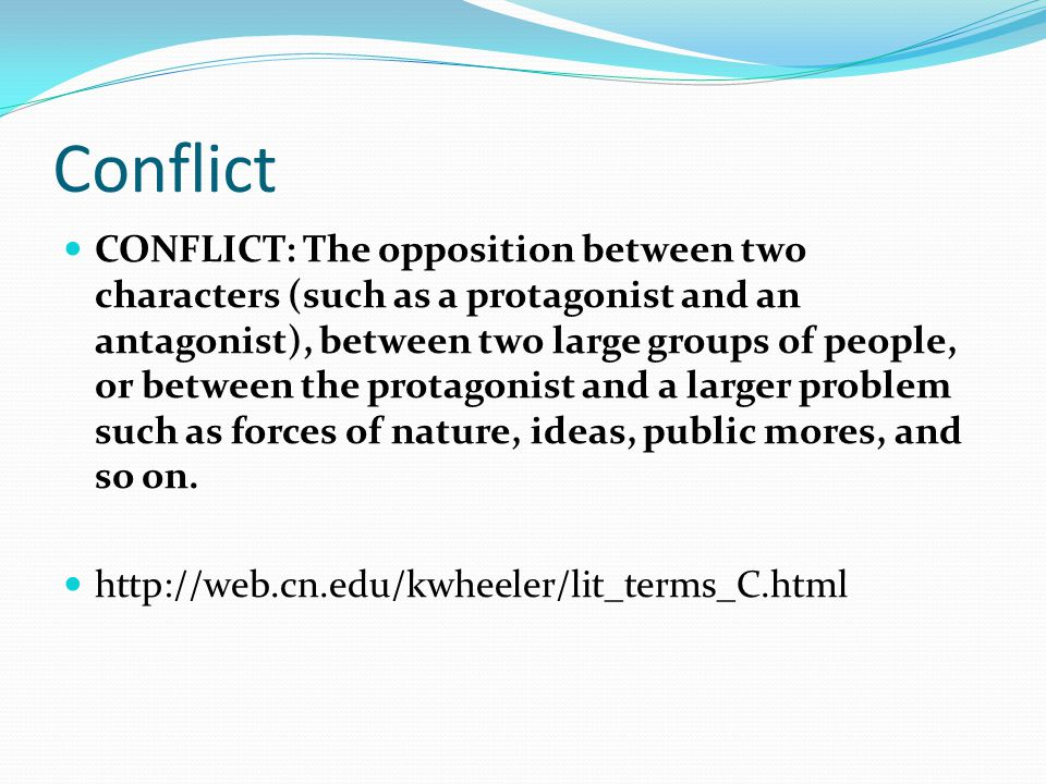 Conflict CONFLICT: The opposition between two characters (such as a protagonist and an antagonist), between two large groups of people, or between the protagonist and a larger problem such as forces of nature, ideas, public mores, and so on.