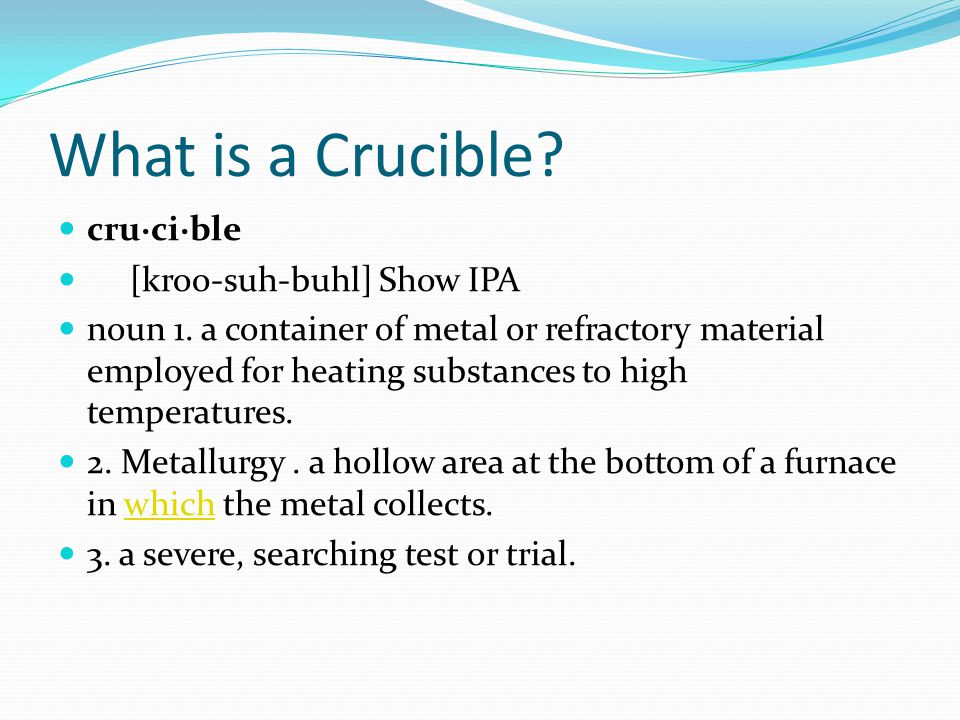 What is a Crucible.cru·ci·ble [kroo-suh-buhl] Show IPA noun 1.