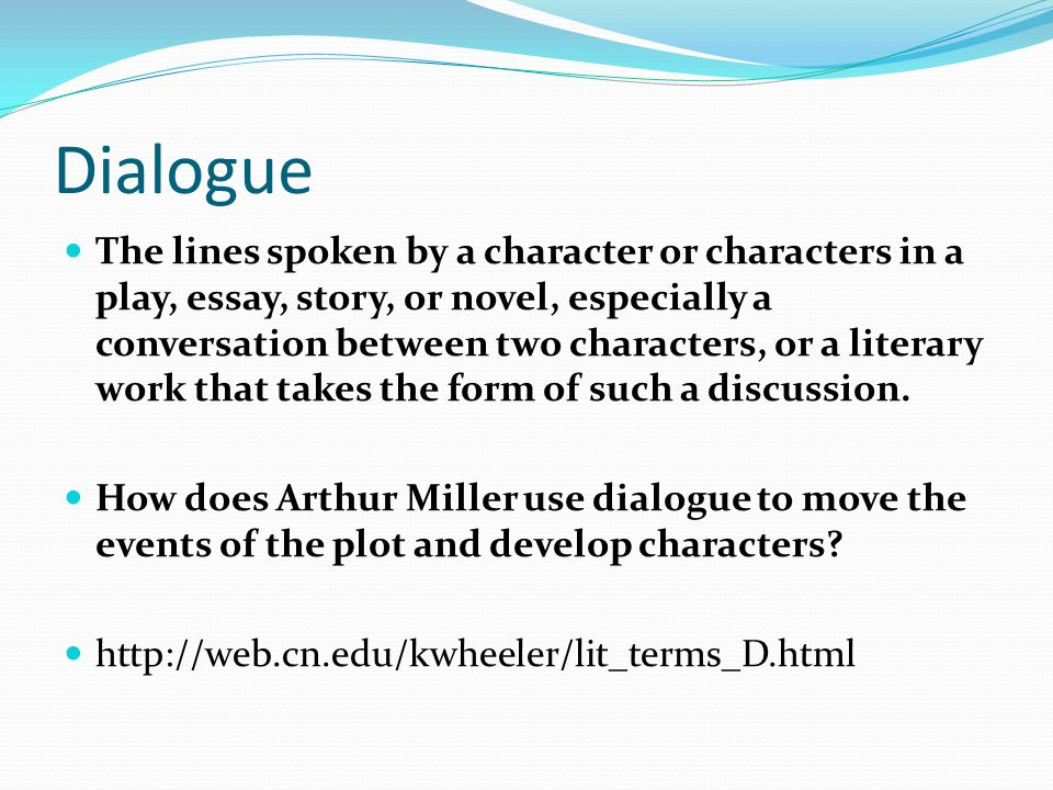 Dialogue The lines spoken by a character or characters in a play, essay, story, or novel, especially a conversation between two characters, or a literary work that takes the form of such a discussion.