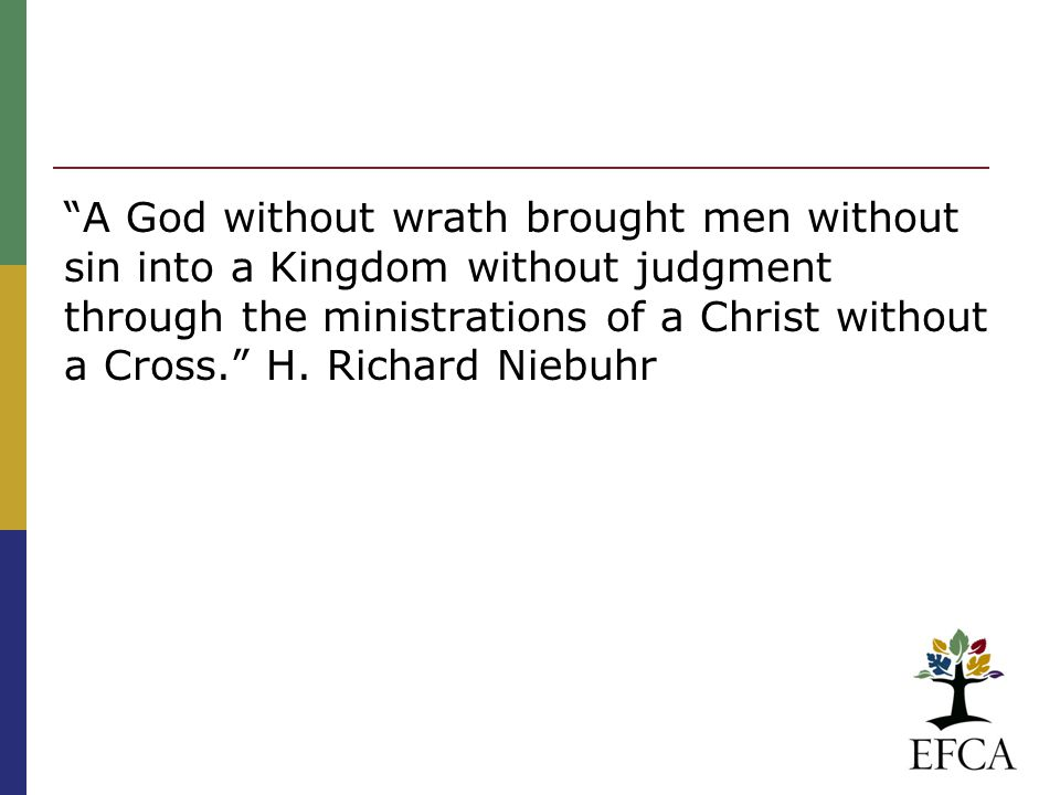 """A God without wrath brought men without sin into a Kingdom without judgment through the ministrations of a Christ without a Cross."" H. Richard Niebuh"