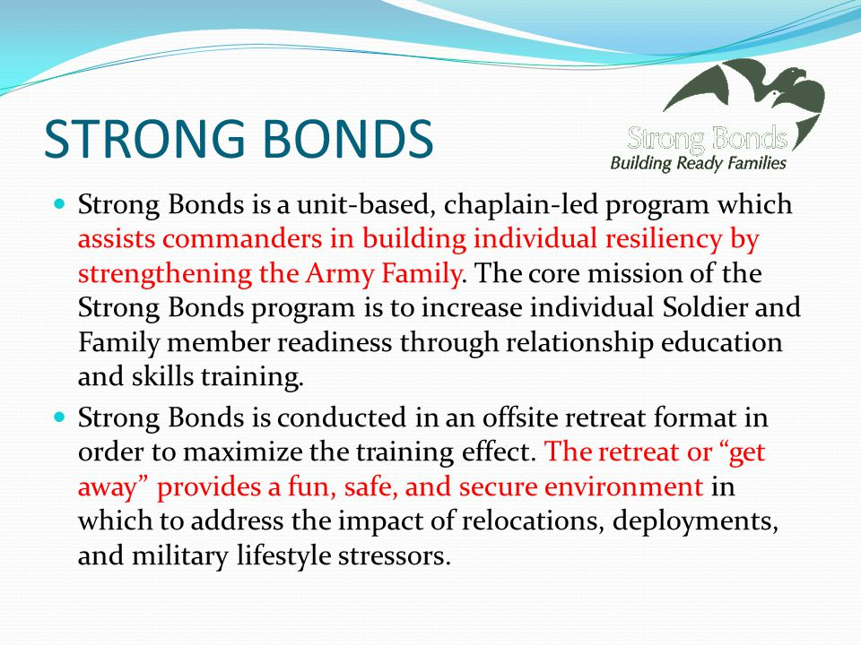 STRONG BONDS Strong Bonds is a unit-based, chaplain-led program which assists commanders in building individual resiliency by strengthening the Army Family.
