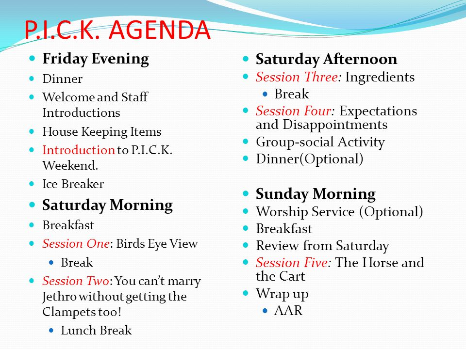 P.I.C.K. AGENDA Friday Evening Dinner Welcome and Staff Introductions House Keeping Items Introduction to P.I.C.K. Weekend. Ice Breaker Saturday Morni