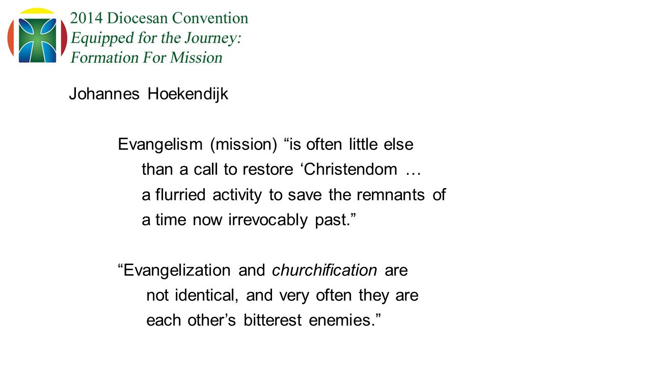 Johannes Hoekendijk Evangelism (mission) is often little else than a call to restore 'Christendom … a flurried activity to save the remnants of a time now irrevocably past. Evangelization and churchification are not identical, and very often they are each other's bitterest enemies.