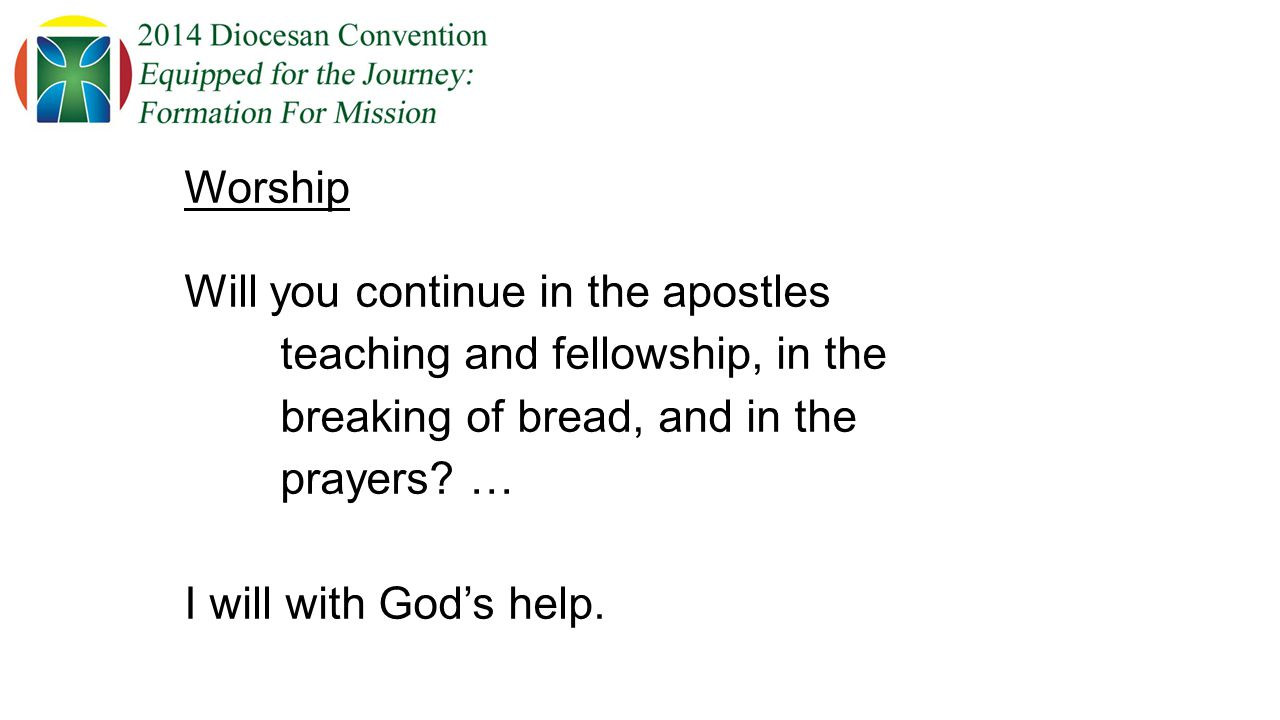 Worship Will you continue in the apostles teaching and fellowship, in the breaking of bread, and in the prayers.