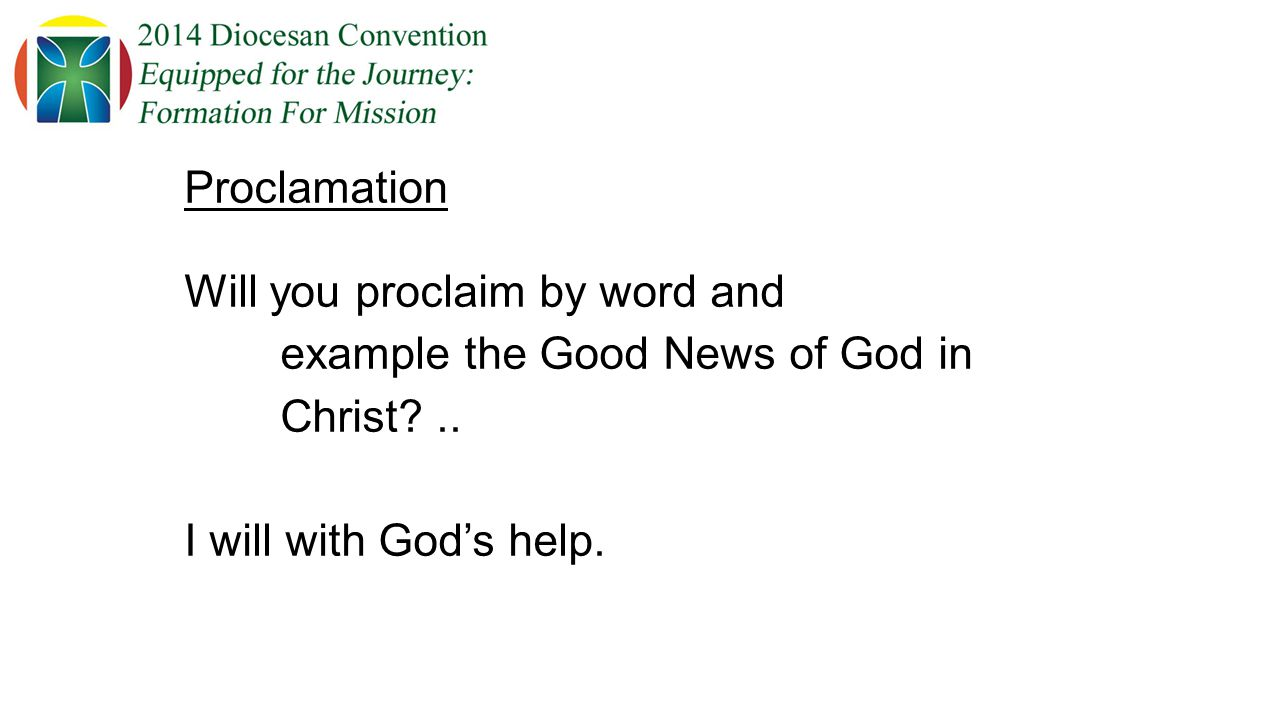 Proclamation Will you proclaim by word and example the Good News of God in Christ ..