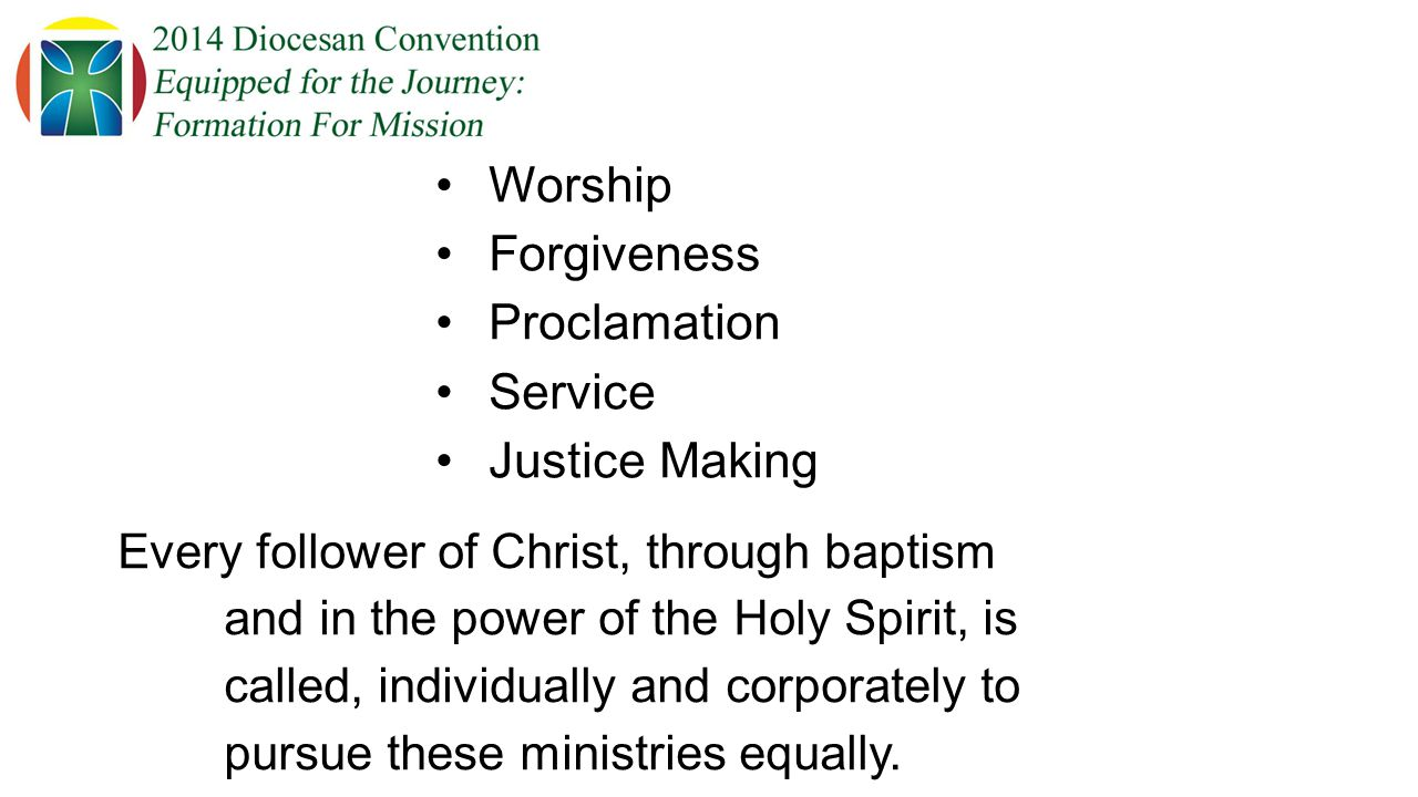 Worship Forgiveness Proclamation Service Justice Making Every follower of Christ, through baptism and in the power of the Holy Spirit, is called, individually and corporately to pursue these ministries equally.