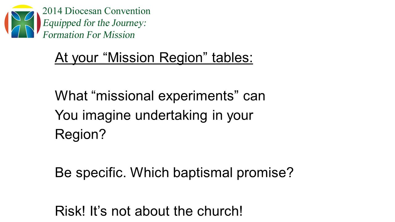 At your Mission Region tables: What missional experiments can You imagine undertaking in your Region.