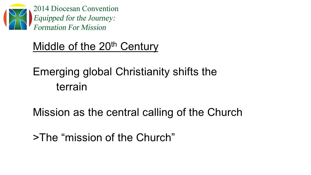 Middle of the 20 th Century Emerging global Christianity shifts the terrain Mission as the central calling of the Church >The mission of the Church