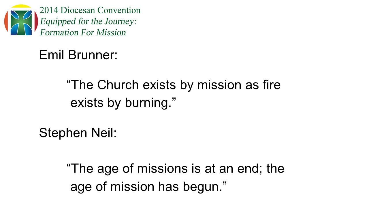 Emil Brunner: The Church exists by mission as fire exists by burning. Stephen Neil: The age of missions is at an end; the age of mission has begun.
