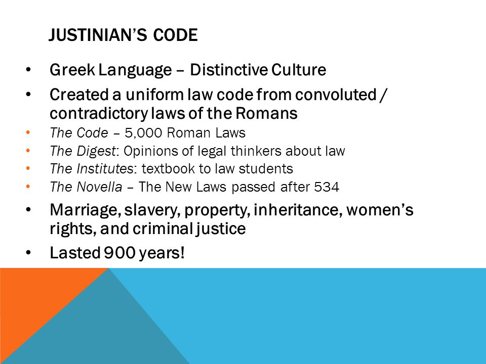 Greek Language – Distinctive Culture Created a uniform law code from convoluted / contradictory laws of the Romans The Code – 5,000 Roman Laws The Digest: Opinions of legal thinkers about law The Institutes: textbook to law students The Novella – The New Laws passed after 534 Marriage, slavery, property, inheritance, women's rights, and criminal justice Lasted 900 years.