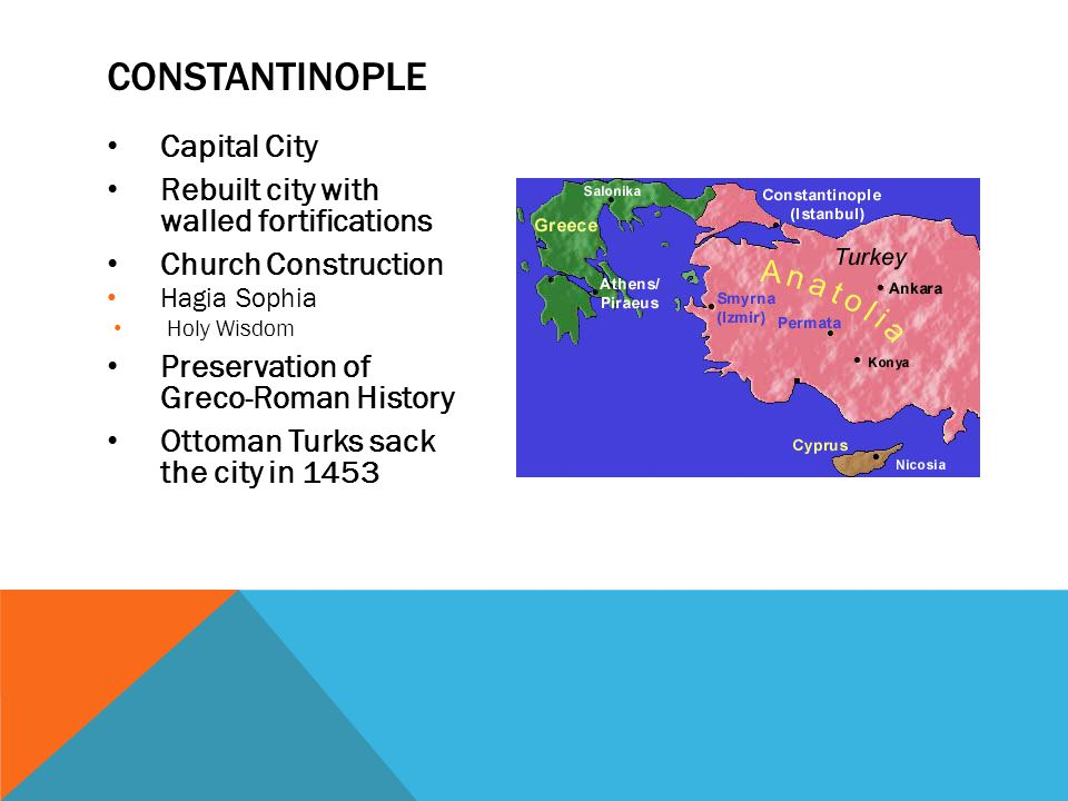 Capital City Rebuilt city with walled fortifications Church Construction Hagia Sophia Holy Wisdom Preservation of Greco-Roman History Ottoman Turks sack the city in 1453 CONSTANTINOPLE
