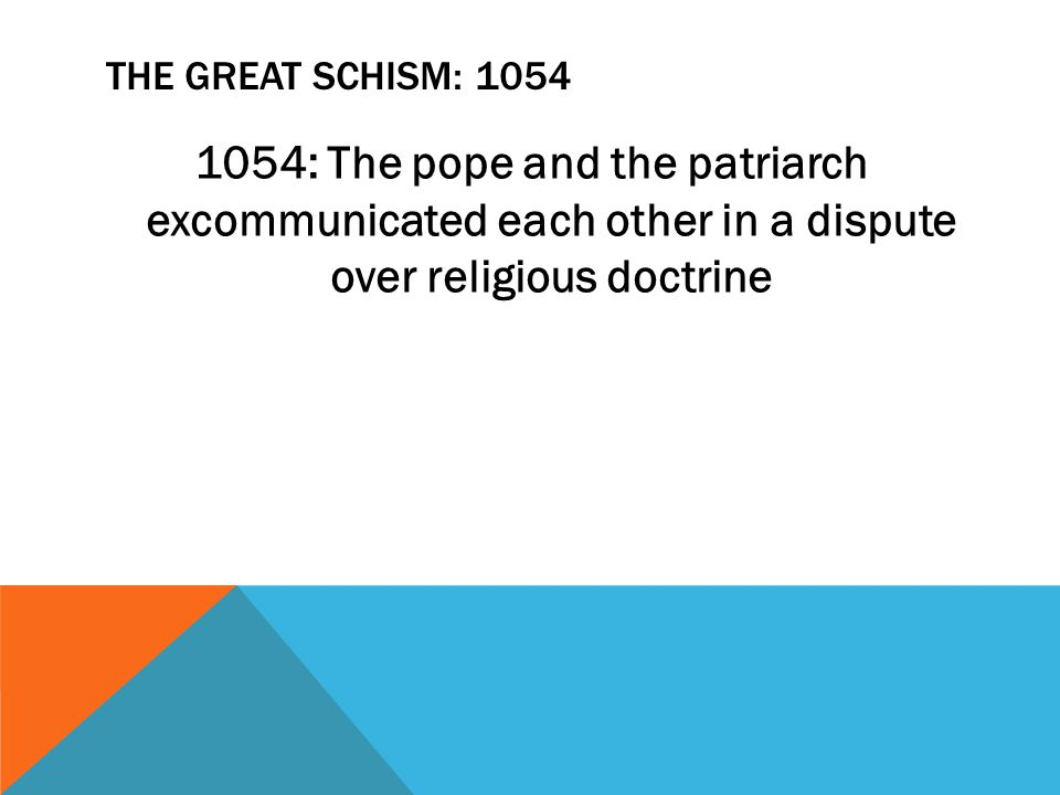 THE GREAT SCHISM: 1054 1054: The pope and the patriarch excommunicated each other in a dispute over religious doctrine
