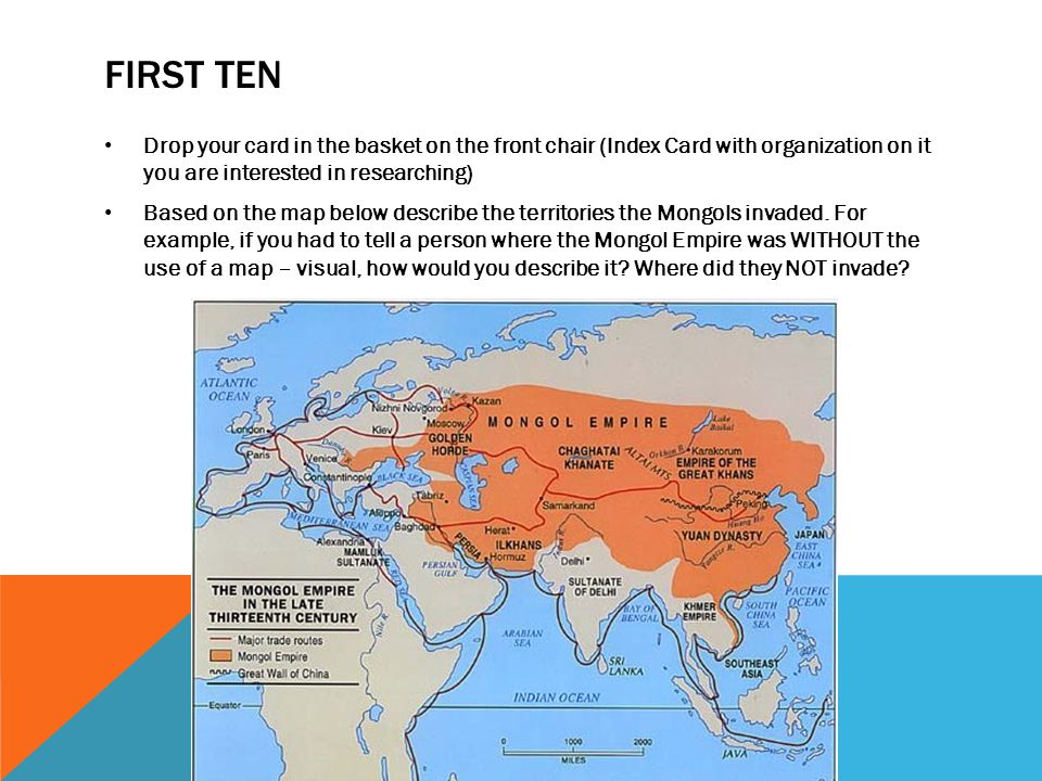 FIRST TEN Drop your card in the basket on the front chair (Index Card with organization on it you are interested in researching) Based on the map below describe the territories the Mongols invaded.