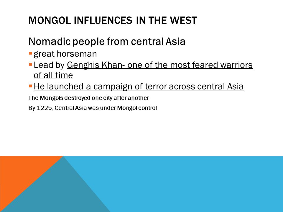 MONGOL INFLUENCES IN THE WEST Nomadic people from central Asia  great horseman  Lead by Genghis Khan- one of the most feared warriors of all time  He launched a campaign of terror across central Asia The Mongols destroyed one city after another By 1225, Central Asia was under Mongol control
