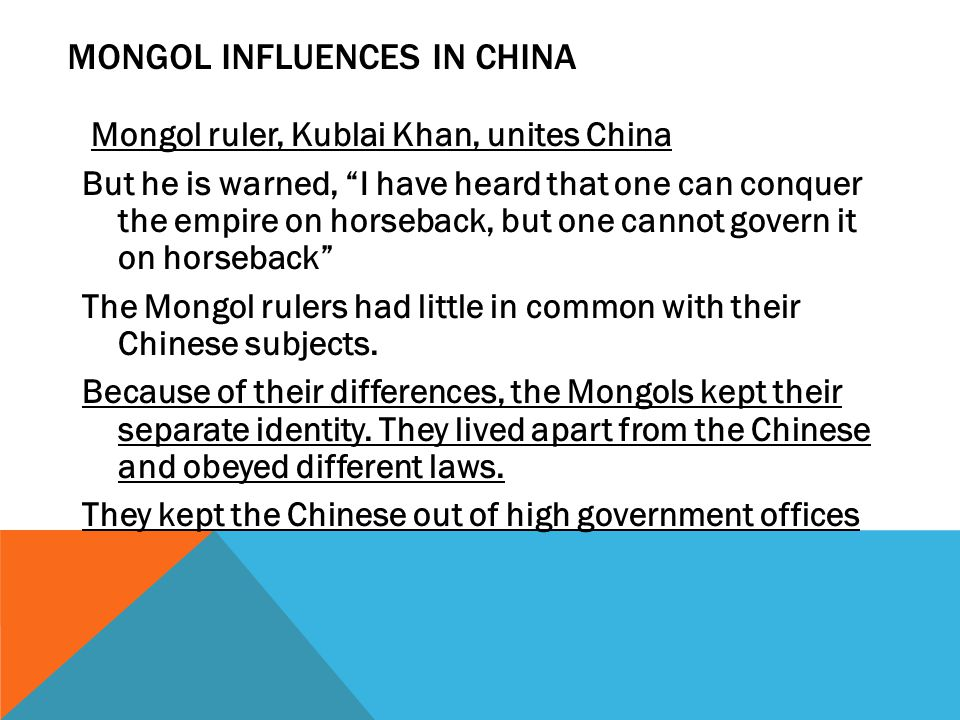 MONGOL INFLUENCES IN CHINA Mongol ruler, Kublai Khan, unites China But he is warned, I have heard that one can conquer the empire on horseback, but one cannot govern it on horseback The Mongol rulers had little in common with their Chinese subjects.