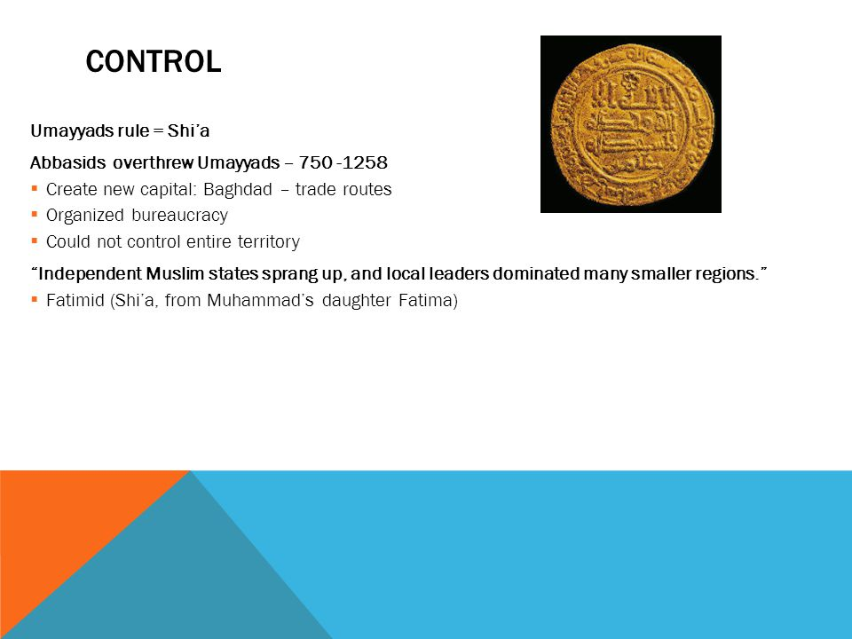 CONTROL Umayyads rule = Shi'a Abbasids overthrew Umayyads – 750 -1258  Create new capital: Baghdad – trade routes  Organized bureaucracy  Could not control entire territory Independent Muslim states sprang up, and local leaders dominated many smaller regions.  Fatimid (Shi'a, from Muhammad's daughter Fatima)