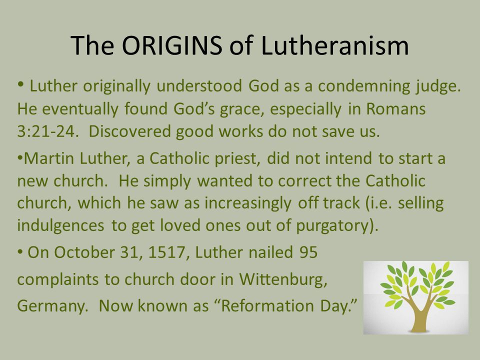 The ORIGINS of Lutheranism Luther originally understood God as a condemning judge. He eventually found God's grace, especially in Romans 3:21-24. Disc