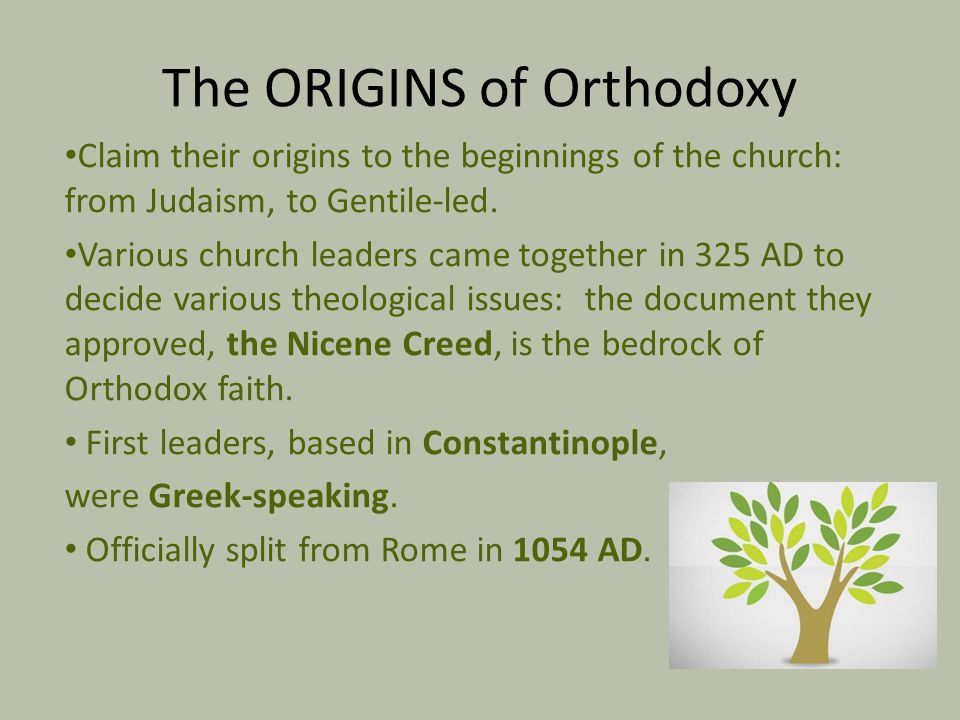 The ORIGINS of Orthodoxy Claim their origins to the beginnings of the church: from Judaism, to Gentile-led. Various church leaders came together in 32