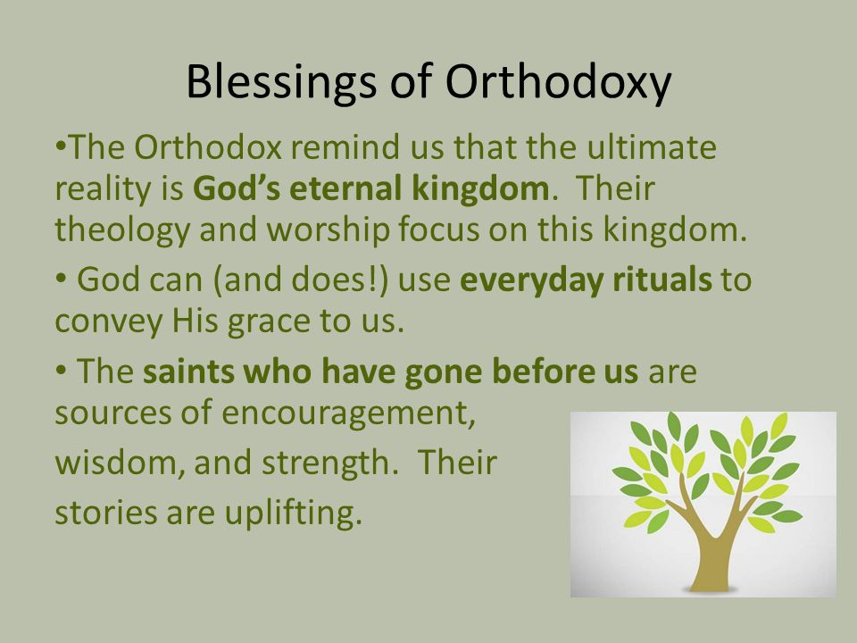 Blessings of Orthodoxy The Orthodox remind us that the ultimate reality is God's eternal kingdom. Their theology and worship focus on this kingdom. Go