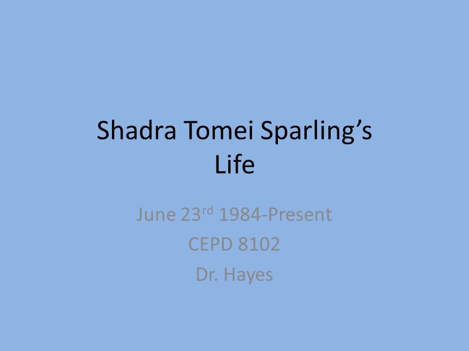 Shadra Tomei Sparling's Life June 23 rd 1984-Present CEPD 8102 Dr. Hayes