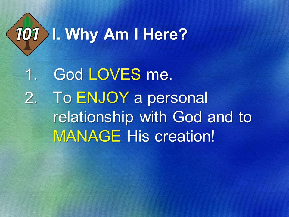 I. Why Am I Here? 1.God LOVES me. 2.To ENJOY a personal relationship with God and to MANAGE His creation!