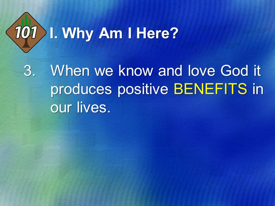 I. Why Am I Here? 3.When we know and love God it produces positive BENEFITS in our lives.