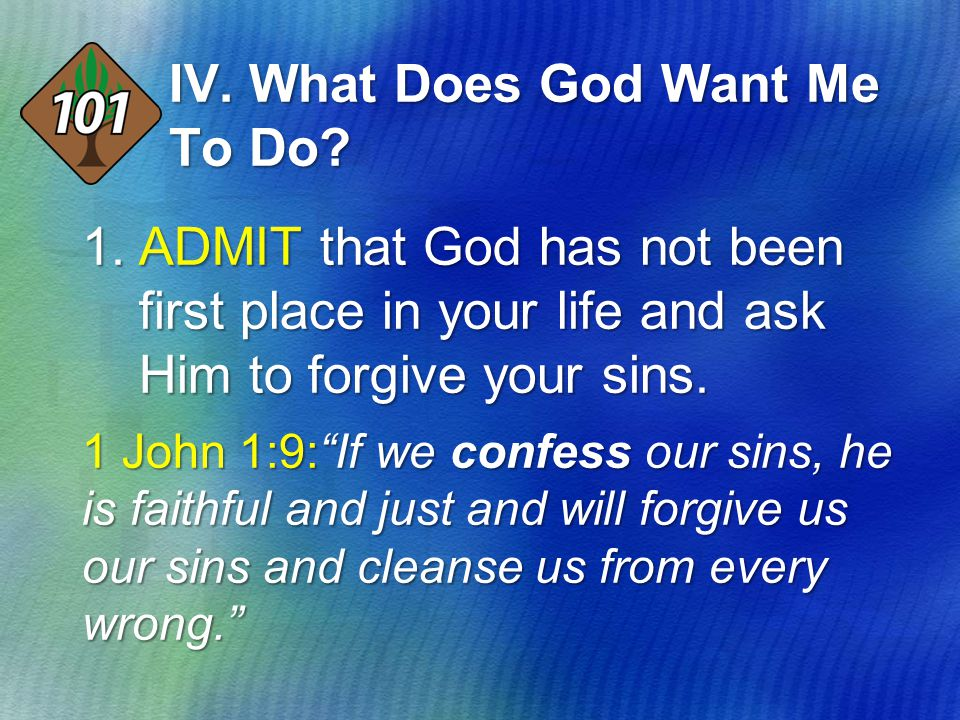 "IV. What Does God Want Me To Do? 1.ADMIT that God has not been first place in your life and ask Him to forgive your sins. 1 John 1:9:""If we confess ou"