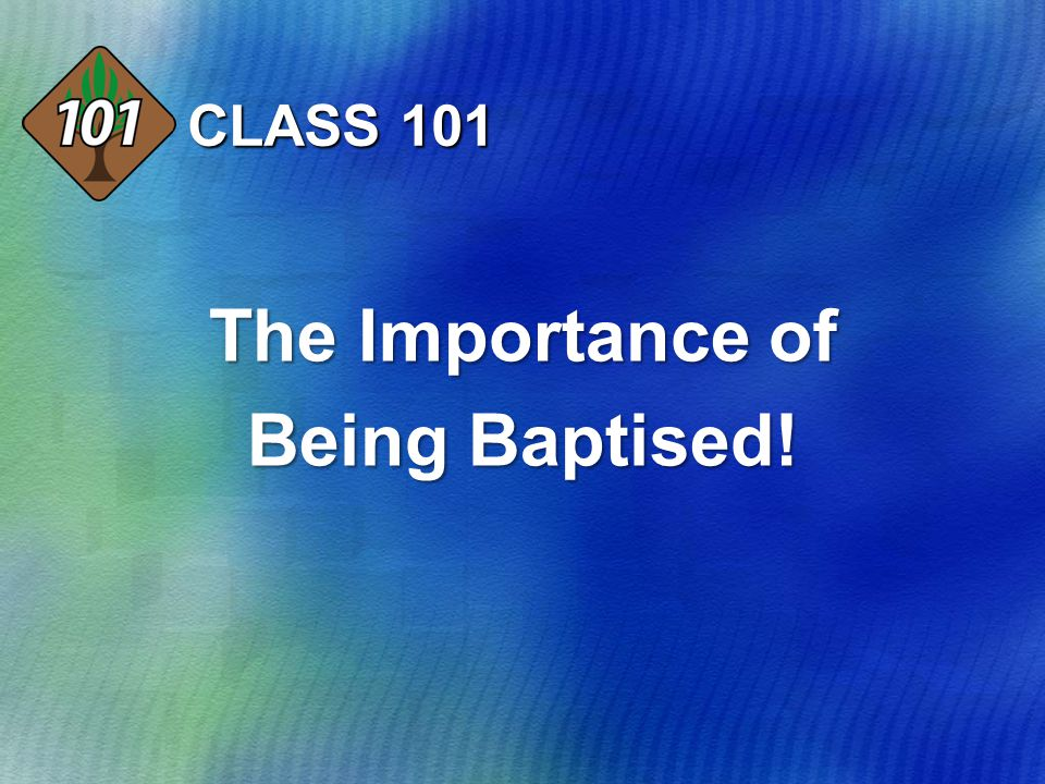 CLASS 101 The Importance of Being Baptised!