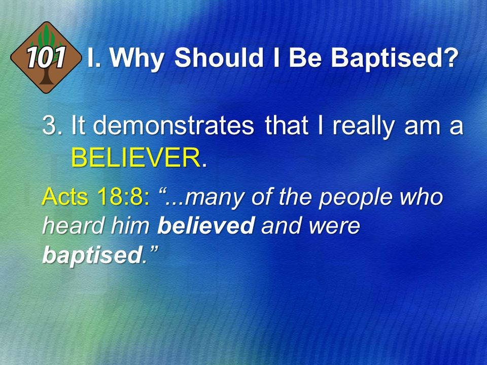 "3.It demonstrates that I really am a BELIEVER. Acts 18:8: ""...many of the people who heard him believed and were baptised."" I. Why Should I Be Baptise"