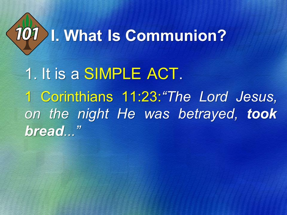 "I. What Is Communion? 1.It is a SIMPLE ACT. 1 Corinthians 11:23:""The Lord Jesus, on the night He was betrayed, took bread..."""