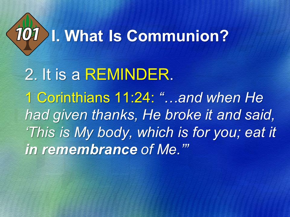 "2.It is a REMINDER. 1 Corinthians 11:24: ""…and when He had given thanks, He broke it and said, 'This is My body, which is for you; eat it in remembran"
